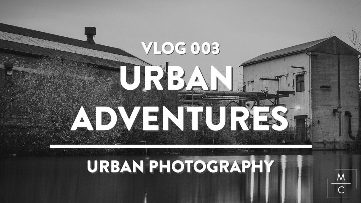 Vlog 003 - URBAN ADVENTURES